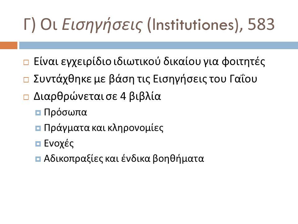 Γ ) Οι Εισηγήσεις (Institutiones), 583  Είναι εγχειρίδιο ιδιωτικού δικαίου για φοιτητές  Συντάχθηκε με βάση τις Εισηγήσεις του Γαΐου  Διαρθρώνεται