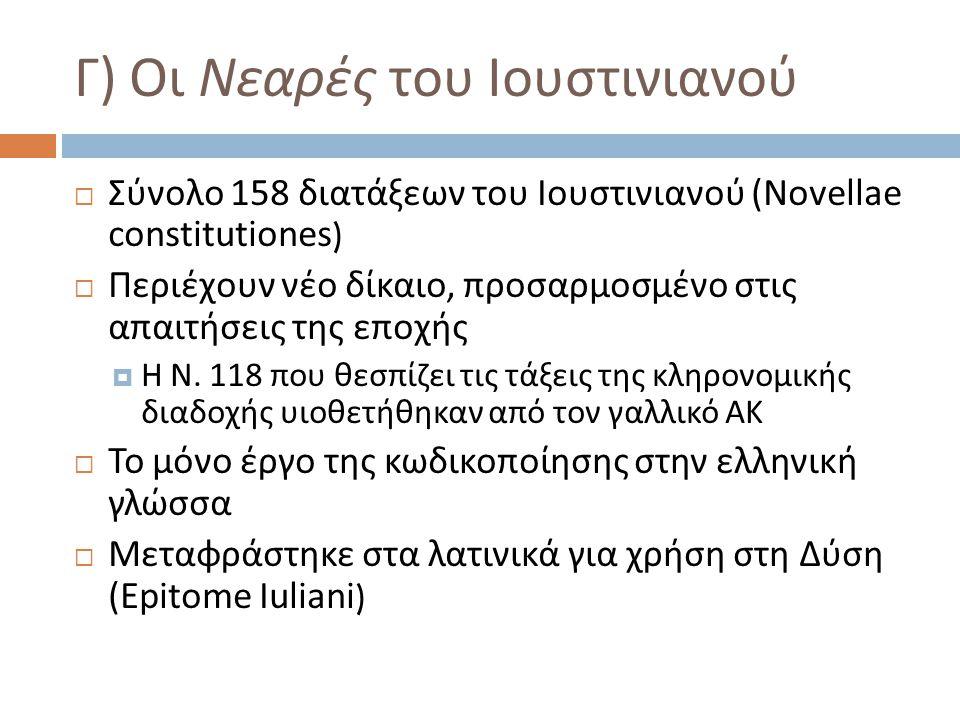 Γ ) Οι Νεαρές του Ιουστινιανού  Σύνολο 158 διατάξεων του Ιουστινιανού ( Novellae constitutiones )  Περιέχουν νέο δίκαιο, προσαρμοσμένο στις απαιτήσε