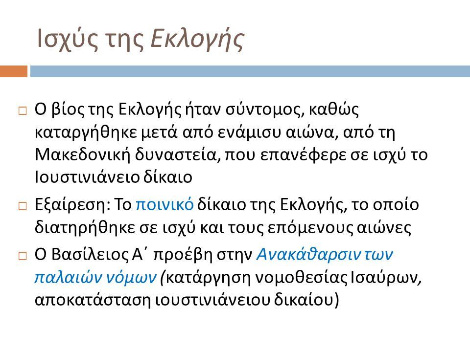 Ισχύς της Εκλογής  Ο βίος της Εκλογής ήταν σύντομος, καθώς καταργήθηκε μετά από ενάμισυ αιώνα, από τη Μακεδονική δυναστεία, που επανέφερε σε ισχύ το