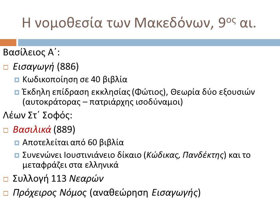 Η νομοθεσία των Μακεδόνων, 9 ος αι. Βασίλειος Α΄ :  Εισαγωγή (886)  Κωδικοποίηση σε 40 βιβλία  Έκδηλη επίδραση εκκλησίας ( Φώτιος ), Θεωρία δύο εξο