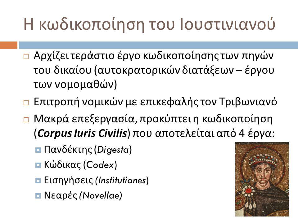 Α ) Ο I ουστινιάνειος Κώδικας (Codex Iustinianus), 534  Περιέχει διατάξεις αυτοκρατόρων ( Constitutiones ), από τον Αδριανό έως τον Ιουστινιανό  Αποτελείται από 12 βιβλία υποδιαιρούμενα σε τίτλους  Περιεχόμενα :  Ι - ΙΙ Εκκλησιαστικό δίκαιο, Πηγές δικαίου  ΙΙΙ -VIII Ιδιωτικό δίκαιο  ΙΧ Ποινικό δίκαιο  Χ - ΧΙΙ Διοικητικό – φορολογικό δίκαιο