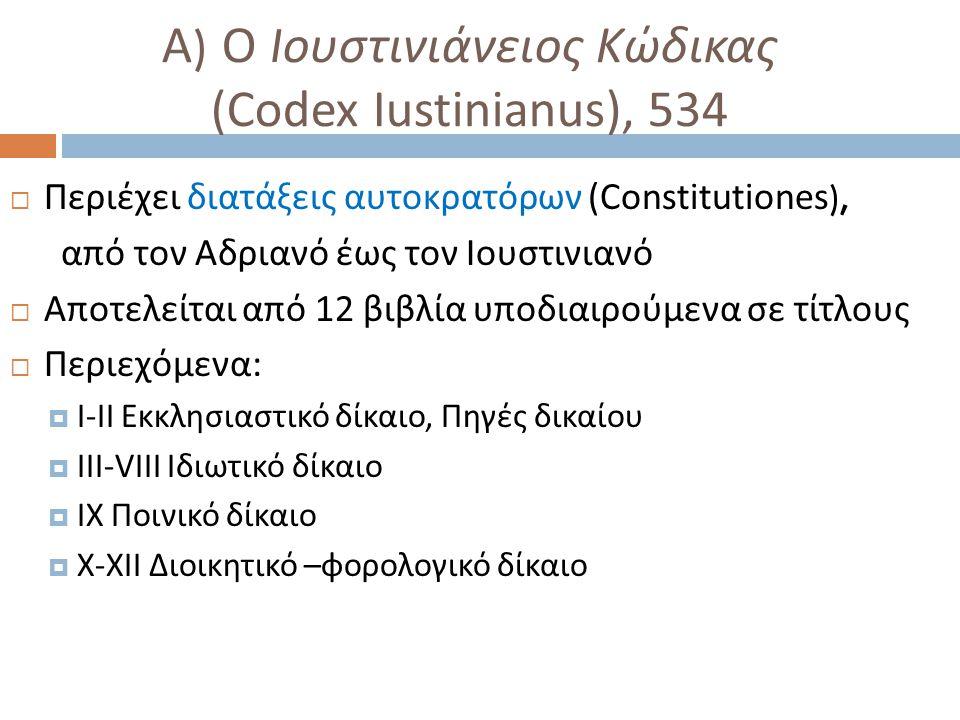 Α ) Ο I ουστινιάνειος Κώδικας (Codex Iustinianus), 534  Περιέχει διατάξεις αυτοκρατόρων ( Constitutiones ), από τον Αδριανό έως τον Ιουστινιανό  Απο