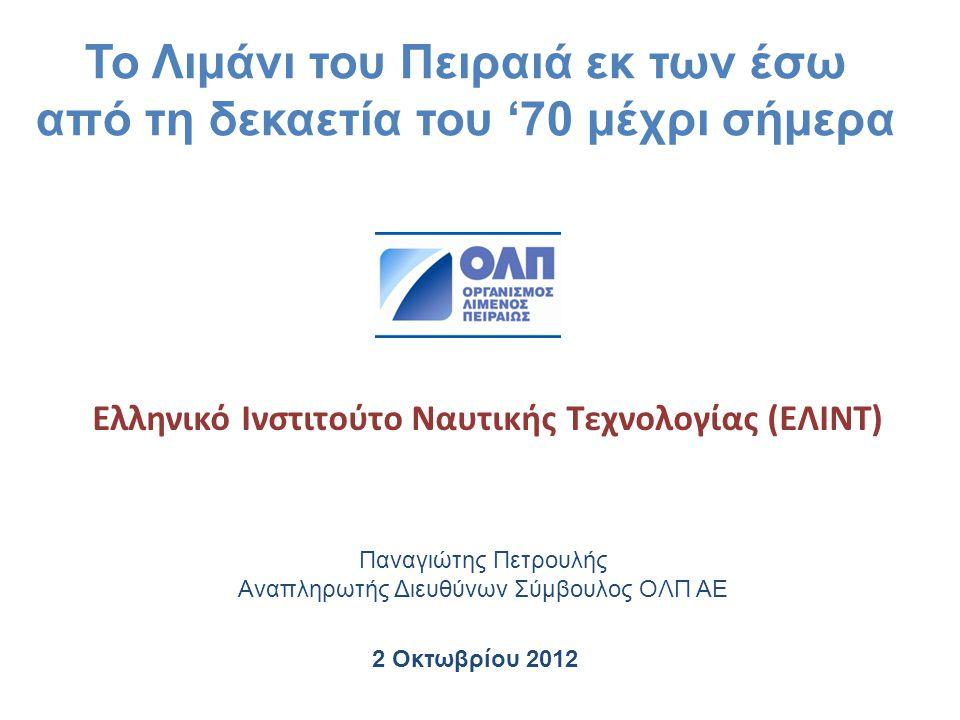 2 Οκτωβρίου 2012 Παναγιώτης Πετρουλής Αναπληρωτής Διευθύνων Σύμβουλος ΟΛΠ ΑΕ Ελληνικό Ινστιτούτο Ναυτικής Τεχνολογίας (ΕΛΙΝΤ) Το Λιμάνι του Πειραιά εκ
