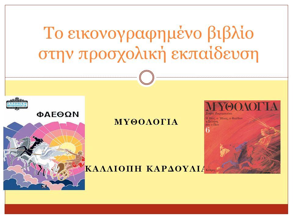 ΜΥΘΟΛΟΓΙΑ ΚΑΛΛΙΟΠΗ ΚΑΡΔΟΥΛΙΑ Το εικονογραφημένο βιβλίο στην προσχολική εκπαίδευση