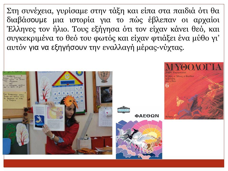 Στη συνέχεια, γυρίσαμε στην τάξη και είπα στα παιδιά ότι θα διαβάσ ουμε μια ιστορία για το πώς έβλεπαν οι αρχαίοι Έλληνες τον ήλιο. Τους εξήγησα ότι τ