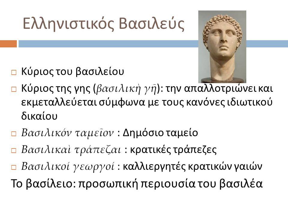 Ελληνιστικός Βασιλεύς  Κύριος του βασιλείου  Κύριος της γης ( βασιλικὴ γῆ ): την απαλλοτριώνει και εκμεταλλεύεται σύμφωνα με τους κανόνες ιδιωτικού