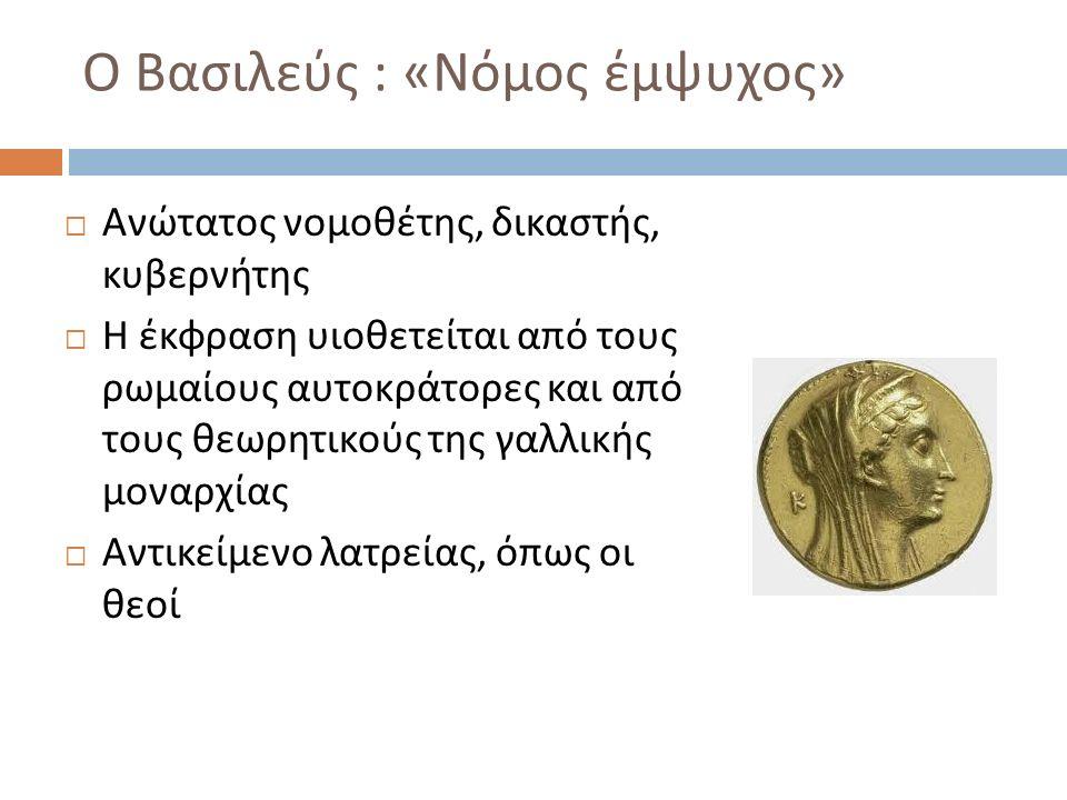Ο Βασιλεύς : « Νόμος έμψυχος »  Ανώτατος νομοθέτης, δικαστής, κυβερνήτης  Η έκφραση υιοθετείται από τους ρωμαίους αυτοκράτορες και από τους θεωρητικ