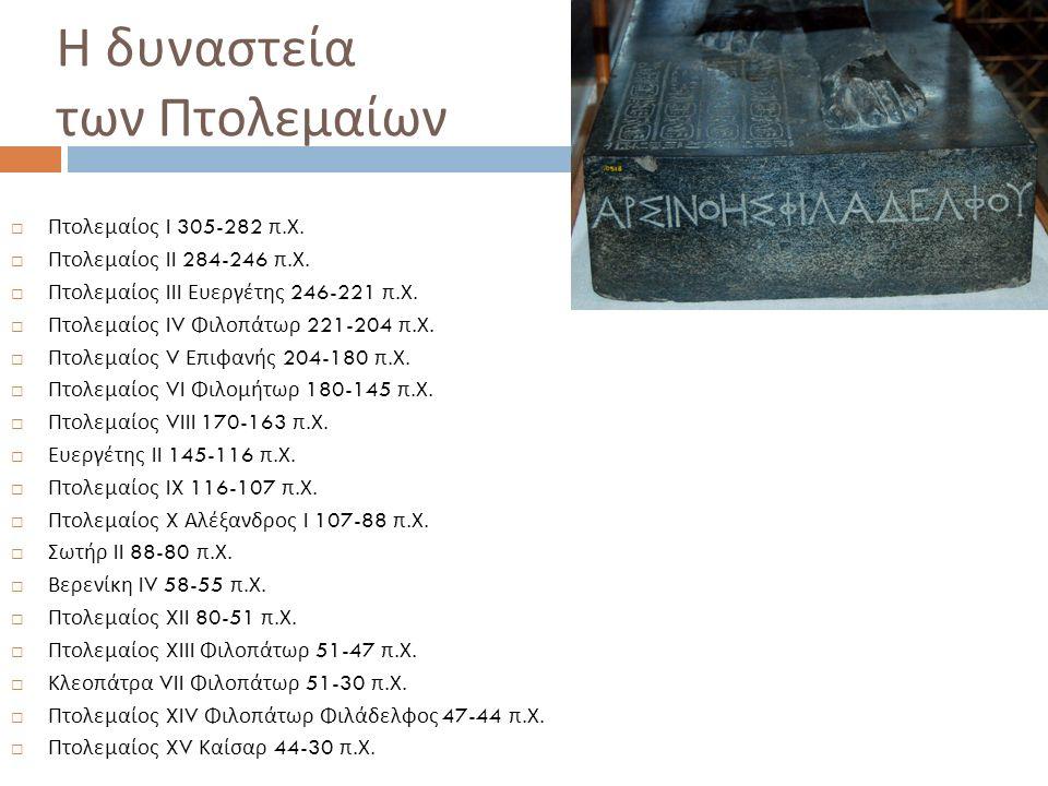 Η δυναστεία των Πτολεμαίων  Πτολεμαίος I 305-282 π. Χ.  Πτολεμαίος II 284-246 π. Χ.  Πτολεμαίος III Ευεργέτης 246-221 π. Χ.  Πτολεμαίος IV Φιλοπάτ