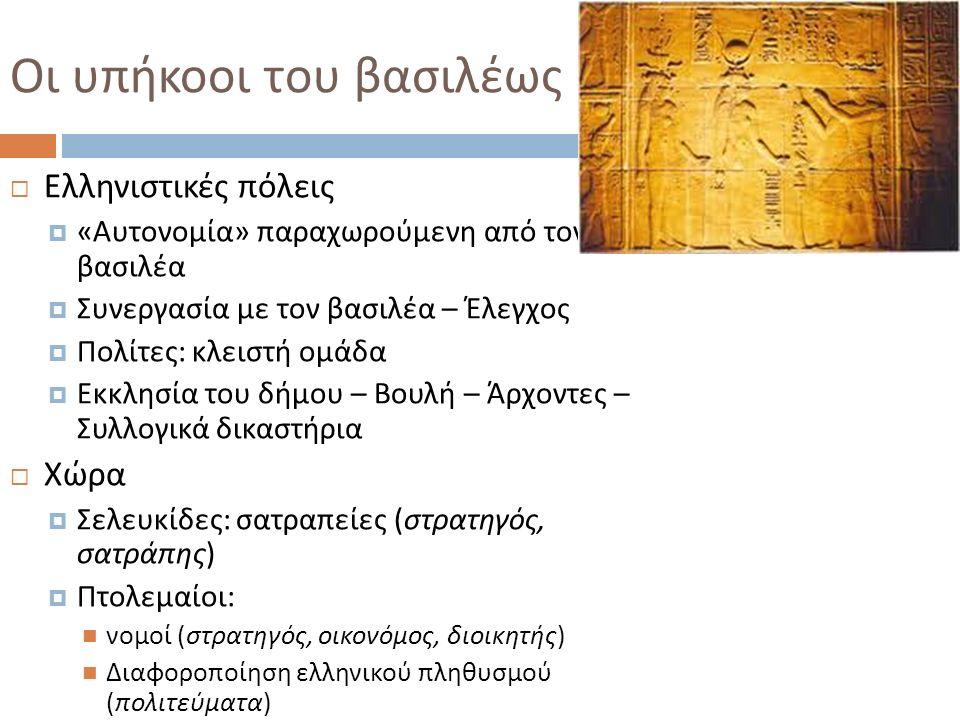 Οι υπήκοοι του βασιλέως  Ελληνιστικές πόλεις  « Αυτονομία » παραχωρούμενη από τον βασιλέα  Συνεργασία με τον βασιλέα – Έλεγχος  Πολίτες : κλειστή