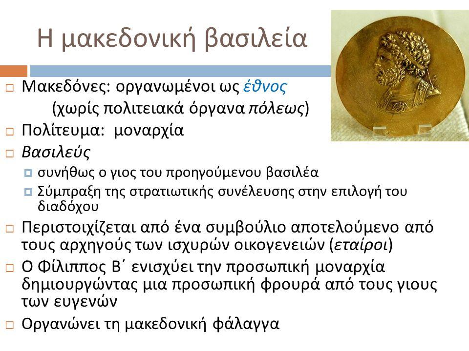 Η μακεδονική βασιλεία  Μακεδόνες : οργανωμένοι ως έθνος ( χωρίς πολιτειακά όργανα πόλεως )  Πολίτευμα : μοναρχία  Βασιλεύς  συνήθως ο γιος του προ