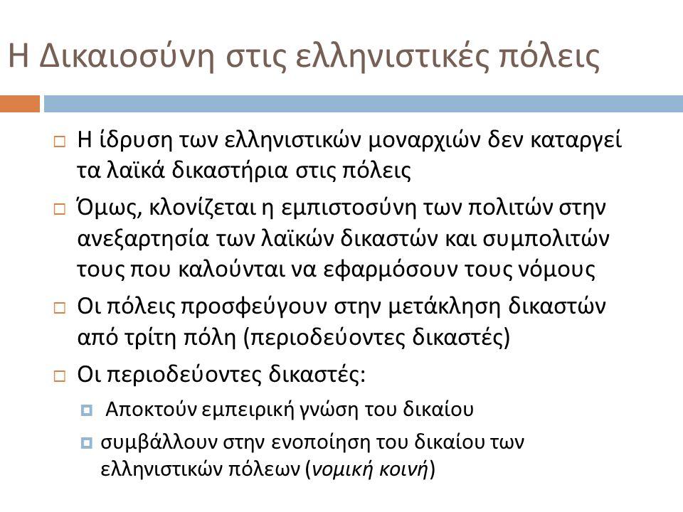 Η Δικαιοσύνη στις ελληνιστικές πόλεις  Η ίδρυση των ελληνιστικών μοναρχιών δεν καταργεί τα λαϊκά δικαστήρια στις πόλεις  Όμως, κλονίζεται η εμπιστοσ