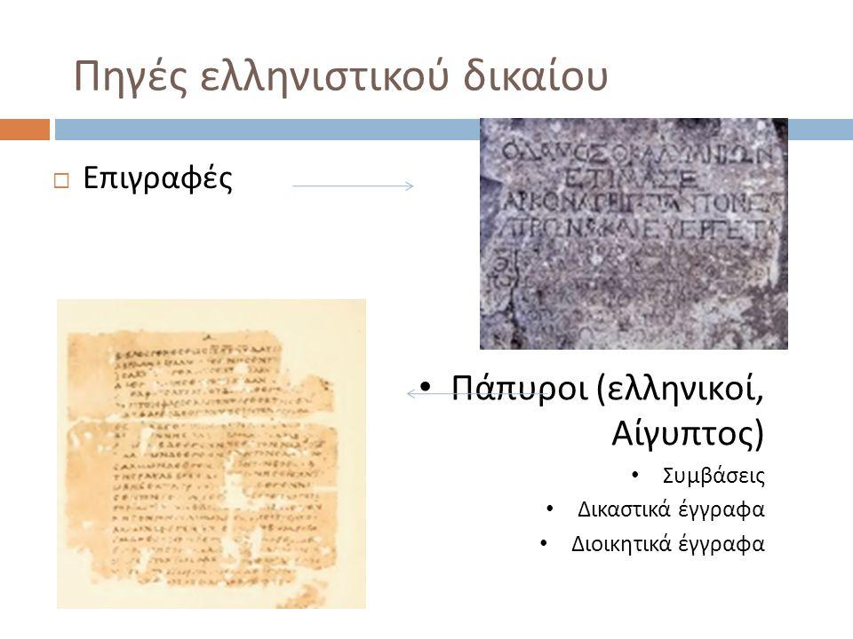 Πηγές ελληνιστικού δικαίου  Επιγραφές Πάπυροι ( ελληνικοί, Αίγυπτος ) Συμβάσεις Δικαστικά έγγραφα Διοικητικά έγγραφα