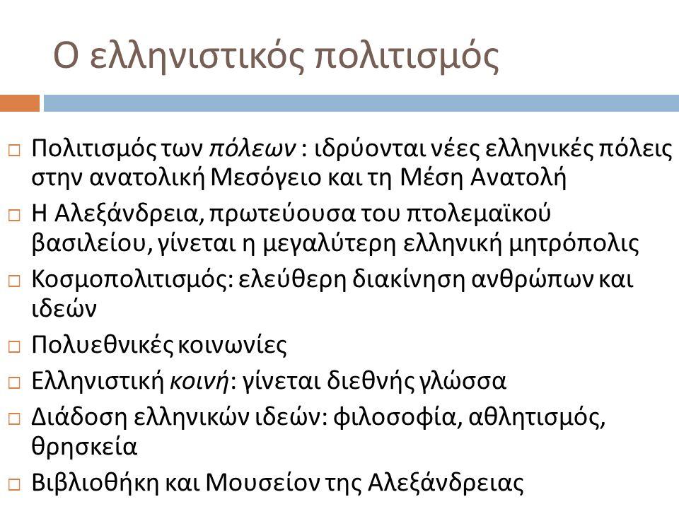 Ο ελληνιστικός πολιτισμός  Πολιτισμός των πόλεων : ιδρύονται νέες ελληνικές πόλεις στην ανατολική Μεσόγειο και τη Μέση Ανατολή  Η Αλεξάνδρεια, πρωτε