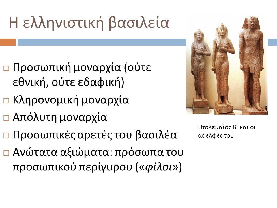 Η ελληνιστική βασιλεία  Προσωπική μοναρχία ( ούτε εθνική, ούτε εδαφική )  Κληρονομική μοναρχία  Απόλυτη μοναρχία  Προσωπικές αρετές του βασιλέα 