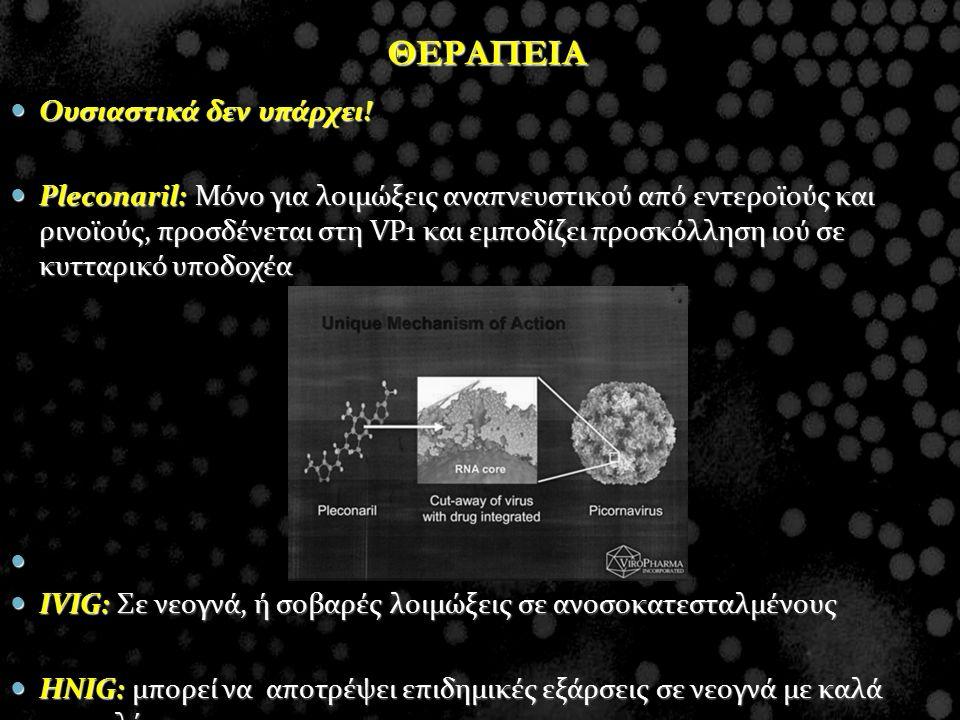 ΘΕΡΑΠΕΙΑ Ουσιαστικά δεν υπάρχει! Ουσιαστικά δεν υπάρχει! Pleconaril: Μόνο για λοιμώξεις αναπνευστικού από εντεροϊούς και ρινοϊούς, προσδένεται στη VP1