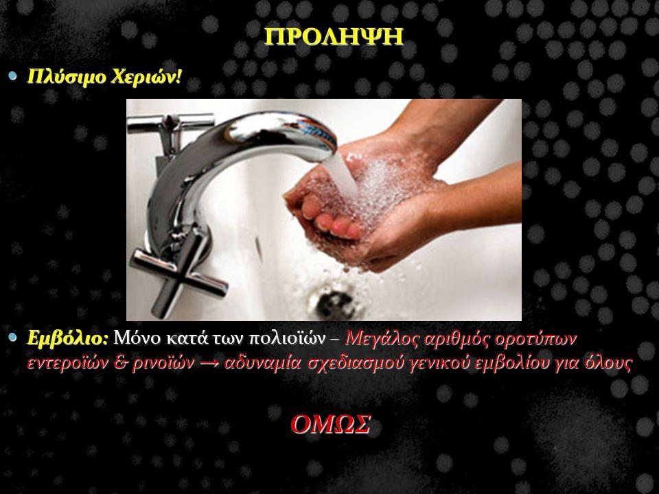 ΠΡΟΛΗΨΗ Πλύσιμο Χεριών! Πλύσιμο Χεριών! Εμβόλιο: Μόνο κατά των πολιοϊών – Μεγάλος αριθμός οροτύπων εντεροϊών & ρινοϊών → αδυναμία σχεδιασμού γενικού ε