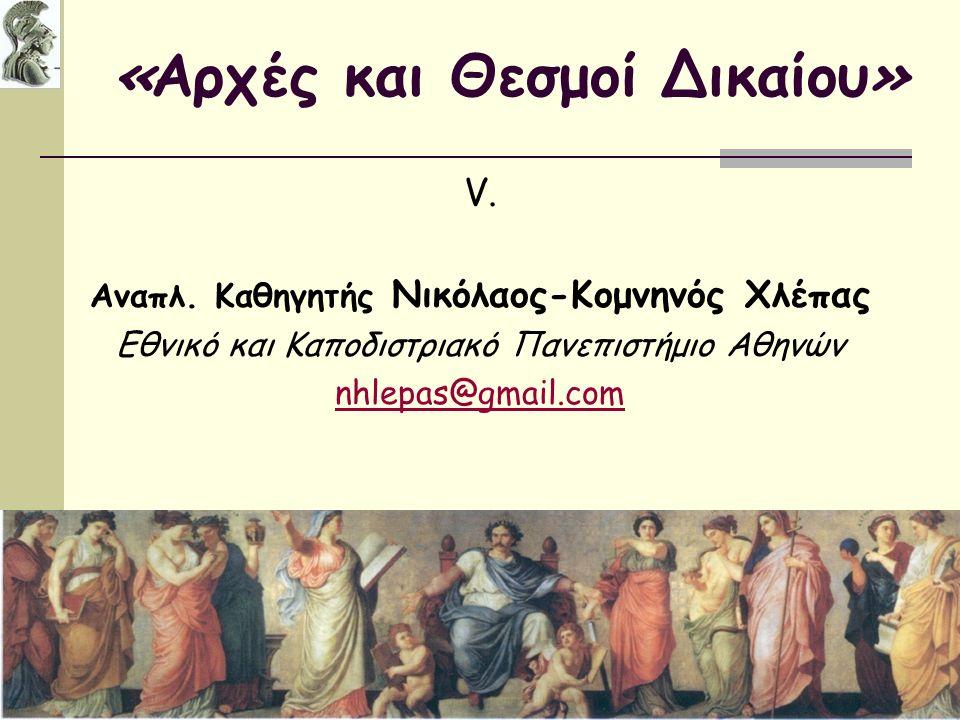 «Αρχές και Θεσμοί Δικαίου» V. Aναπλ. Καθηγητής Νικόλαος-Κομνηνός Χλέπας Εθνικό και Καποδιστριακό Πανεπιστήμιο Αθηνών nhlepas@gmail.com