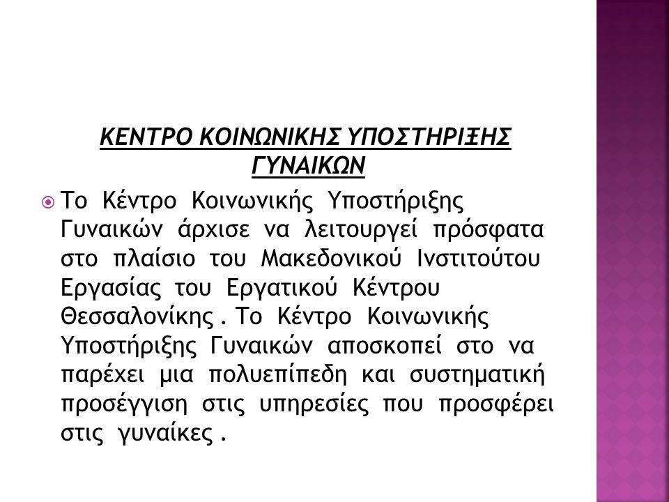 ΚΕΝΤΡΟ ΚΟΙΝΩΝΙΚΗΣ ΥΠΟΣΤΗΡΙΞΗΣ ΓΥΝΑΙΚΩΝ  Το Κέντρο Κοινωνικής Υποστήριξης Γυναικών άρχισε να λειτουργεί πρόσφατα στο πλαίσιο του Μακεδονικού Ινστιτούτ