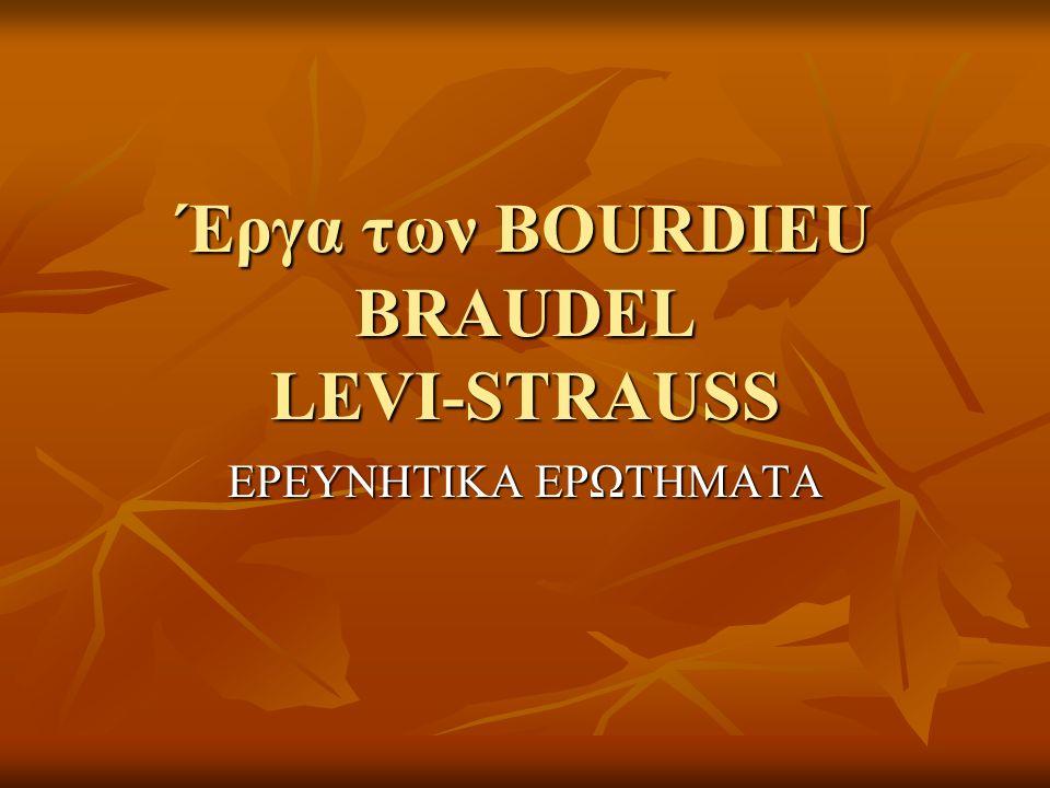 Έργα των BOURDIEU BRAUDEL LEVI-STRAUSS ΕΡΕΥΝΗΤΙΚΑ ΕΡΩΤΗΜΑΤΑ