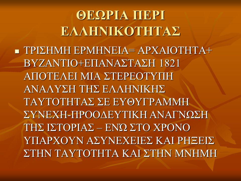 ΘΕΩΡΙΑ ΠΕΡΙ ΕΛΛΗΝΙΚΟΤΗΤΑΣ ΤΡΙΣΗΜΗ ΕΡΜΗΝΕΙΑ= ΑΡΧΑΙΟΤΗΤΑ+ ΒΥΖΑΝΤΙΟ+ΕΠΑΝΑΣΤΑΣΗ 1821 ΑΠΟΤΕΛΕΙ ΜΙΑ ΣΤΕΡΕΟΤΥΠΗ ΑΝΑΛΥΣΗ ΤΗΣ ΕΛΛΗΝΙΚΗΣ ΤΑΥΤΟΤΗΤΑΣ ΣΕ ΕΥΘΥΓΡΑΜΜ