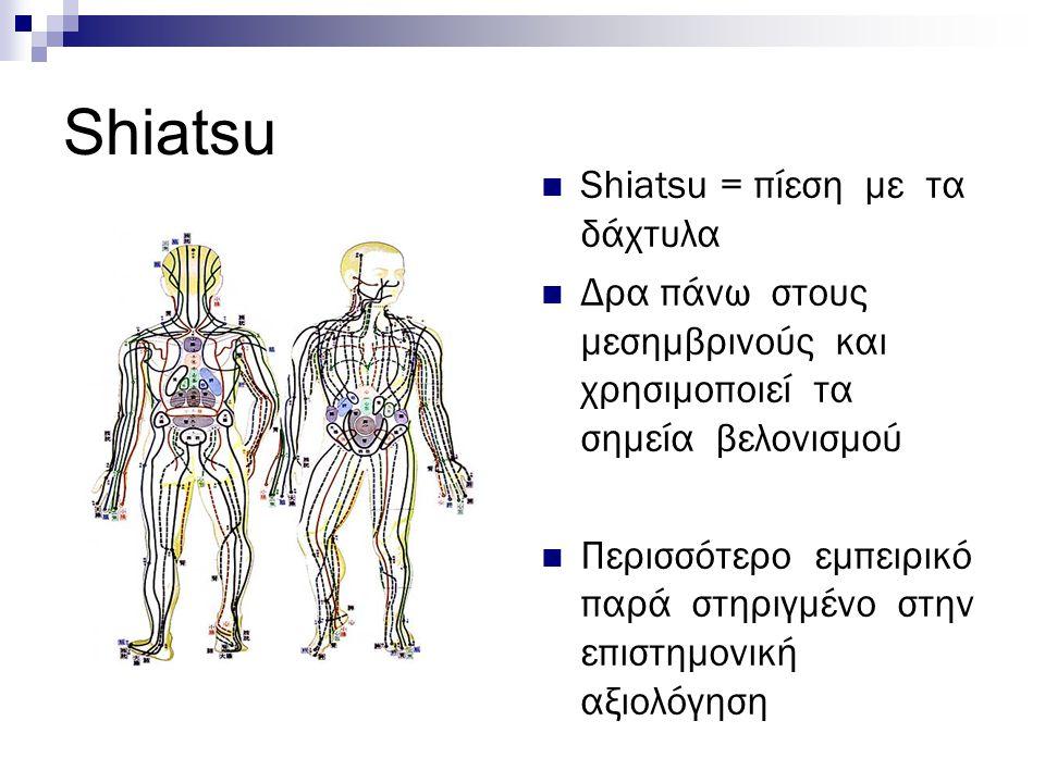 Shiatsu = πίεση με τα δάχτυλα Δρα πάνω στους μεσημβρινούς και χρησιμοποιεί τα σημεία βελονισμού Περισσότερο εμπειρικό παρά στηριγμένο στην επιστημονικ