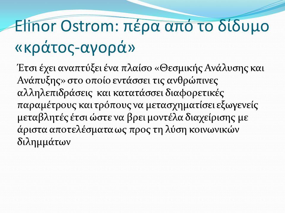 Elinor Ostrom: πέρα από το δίδυμο «κράτος-αγορά» Έτσι έχει αναπτύξει ένα πλαίσο «Θεσμικής Ανάλυσης και Ανάπυξης» στο οποίο εντάσσει τις ανθρώπινες αλληλεπιδράσεις και κατατάσσει διαφορετικές παραμέτρους και τρόπους να μετασχηματίσει εξωγενείς μεταβλητές έτσι ώστε να βρει μοντέλα διαχείρισης με άριστα αποτελέσματα ως προς τη λύση κοινωνικών διλημμάτων