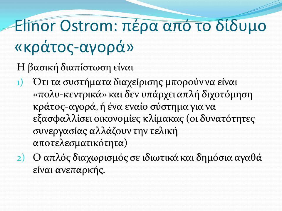 Elinor Ostrom: πέρα από το δίδυμο «κράτος-αγορά» Η βασική διαπίστωση είναι 1) Ότι τα συστήματα διαχείρισης μπορούν να είναι «πολυ-κεντρικά» και δεν υπάρχει απλή διχοτόμηση κράτος-αγορά, ή ένα εναίο σύστημα για να εξασφαλλίσει οικονομίες κλίμακας (οι δυνατότητες συνεργασίας αλλάζουν την τελική αποτελεσματικότητα) 2) Ο απλός διαχωρισμός σε ιδιωτικά και δημόσια αγαθά είναι ανεπαρκής.