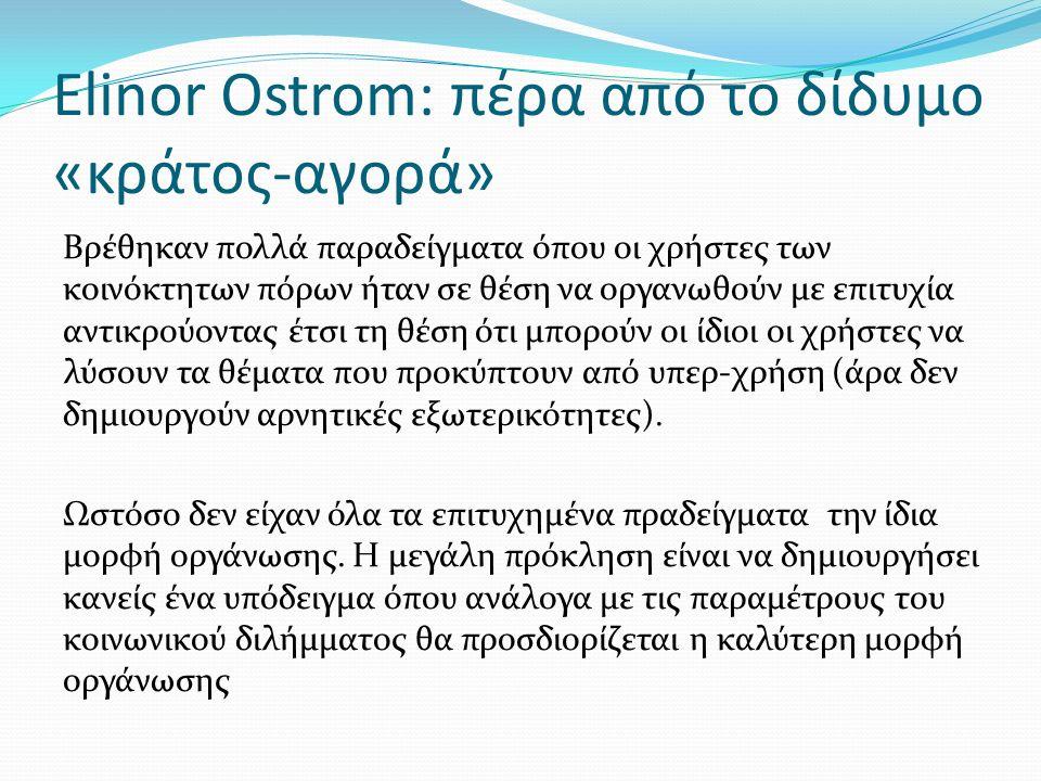 Elinor Ostrom: πέρα από το δίδυμο «κράτος-αγορά» Βρέθηκαν πολλά παραδείγματα όπου οι χρήστες των κοινόκτητων πόρων ήταν σε θέση να οργανωθούν με επιτυχία αντικρούοντας έτσι τη θέση ότι μπορούν οι ίδιοι οι χρήστες να λύσουν τα θέματα που προκύπτουν από υπερ-χρήση (άρα δεν δημιουργούν αρνητικές εξωτερικότητες).