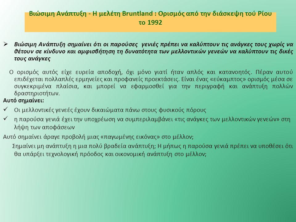 Βιώσιμη Ανάπτυξη - Η μελέτη Bruntland : Ορισμός από την διάσκεψη τού Ρίου το 1992  Βιώσιμη Ανάπτυξη σημαίνει ότι οι παρούσες γενιές πρέπει να καλύπτουν τις ανάγκες τους χωρίς να θέτουν σε κίνδυνο και αμφισβήτηση τη δυνατότητα των μελλοντικών γενεών να καλύπτουν τις δικές τους ανάγκες Ο ορισμός αυτός είχε ευρεία αποδοχή, όχι μόνο γιατί ήταν απλός και κατανοητός.
