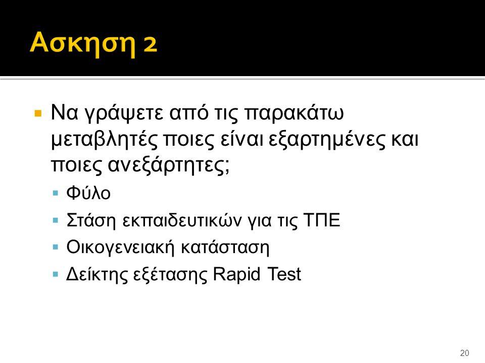  Να γράψετε από τις παρακάτω μεταβλητές ποιες είναι εξαρτημένες και ποιες ανεξάρτητες;  Φύλο  Στάση εκπαιδευτικών για τις ΤΠΕ  Οικογενειακή κατάσταση  Δείκτης εξέτασης Rapid Test 20