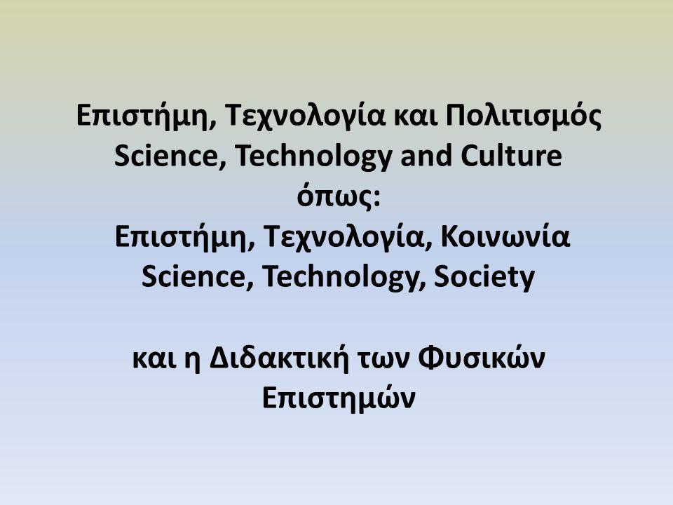 Επιστήμη, Τεχνολογία και Πολιτισμός Science, Technology and Culture όπως: Επιστήμη, Τεχνολογία, Κοινωνία Science, Technology, Society και η Διδακτική