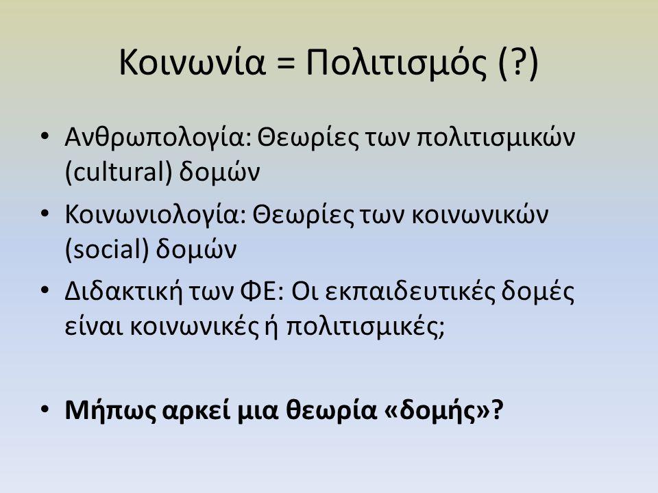 Κοινωνία = Πολιτισμός (?) Ανθρωπολογία: Θεωρίες των πολιτισμικών (cultural) δομών Κοινωνιολογία: Θεωρίες των κοινωνικών (social) δομών Διδακτική των ΦΕ: Οι εκπαιδευτικές δομές είναι κοινωνικές ή πολιτισμικές; Μήπως αρκεί μια θεωρία «δομής»?