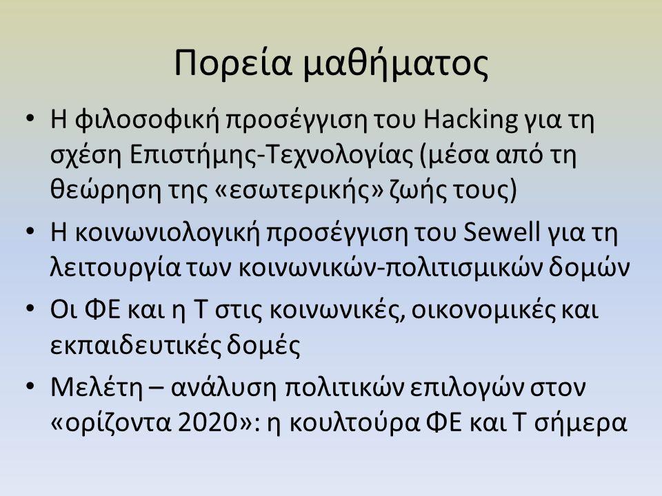 Πορεία μαθήματος Η φιλοσοφική προσέγγιση του Hacking για τη σχέση Επιστήμης-Τεχνολογίας (μέσα από τη θεώρηση της «εσωτερικής» ζωής τους) Η κοινωνιολογ