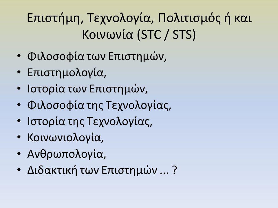 Επιστήμη, Τεχνολογία, Πολιτισμός ή και Κοινωνία (STC / STS) Φιλοσοφία των Επιστημών, Επιστημολογία, Ιστορία των Επιστημών, Φιλοσοφία της Τεχνολογίας, Ιστορία της Τεχνολογίας, Κοινωνιολογία, Ανθρωπολογία, Διδακτική των Επιστημών...