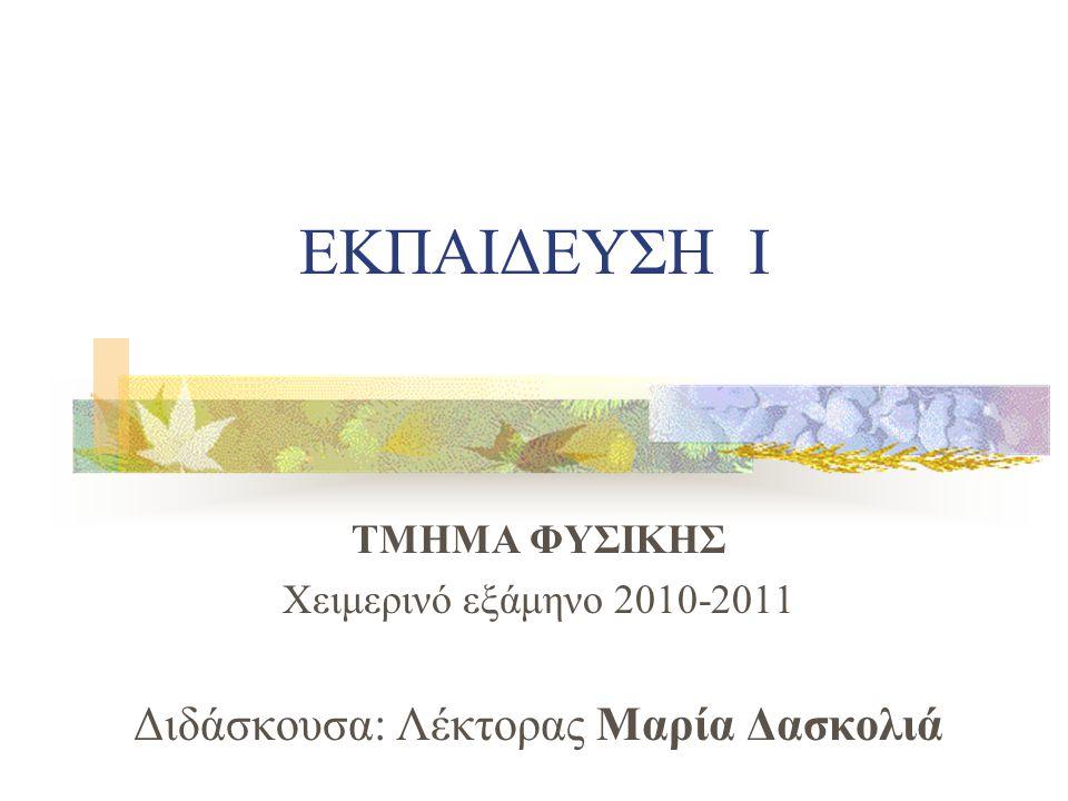 ΕΚΠΑΙΔΕΥΣΗ Ι ΤΜΗΜΑ ΦΥΣΙΚΗΣ Χειμερινό εξάμηνο 2010-2011 Διδάσκουσα: Λέκτορας Μαρία Δασκολιά