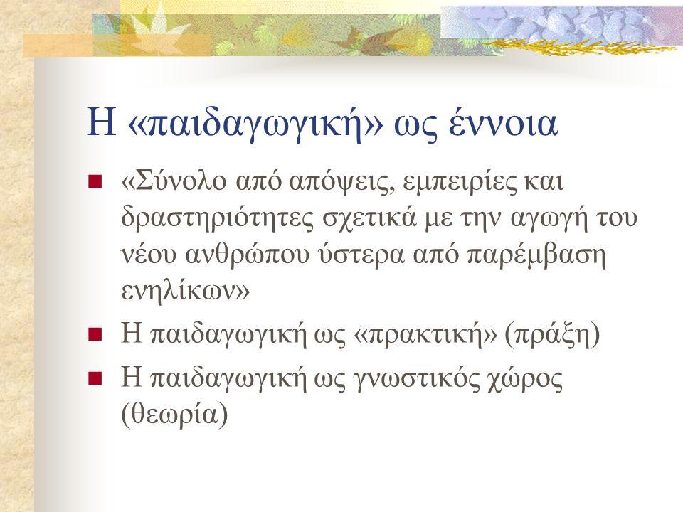 Η «παιδαγωγική» ως έννοια «Σύνολο από απόψεις, εμπειρίες και δραστηριότητες σχετικά με την αγωγή του νέου ανθρώπου ύστερα από παρέμβαση ενηλίκων» Η πα