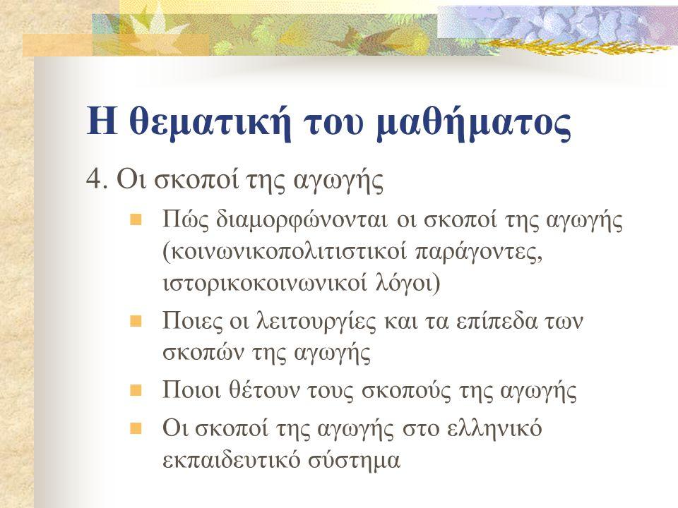 Η θεματική του μαθήματος 4. Οι σκοποί της αγωγής Πώς διαμορφώνονται οι σκοποί της αγωγής (κοινωνικοπολιτιστικοί παράγοντες, ιστορικοκοινωνικοί λόγοι)
