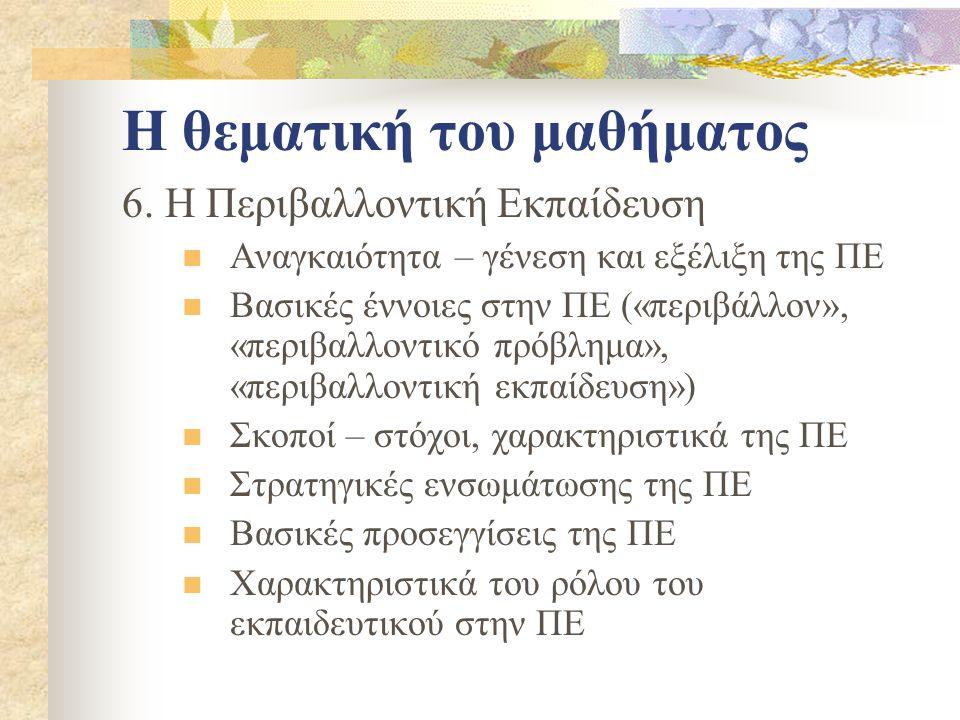 Η θεματική του μαθήματος 6. Η Περιβαλλοντική Εκπαίδευση Αναγκαιότητα – γένεση και εξέλιξη της ΠΕ Βασικές έννοιες στην ΠΕ («περιβάλλον», «περιβαλλοντικ
