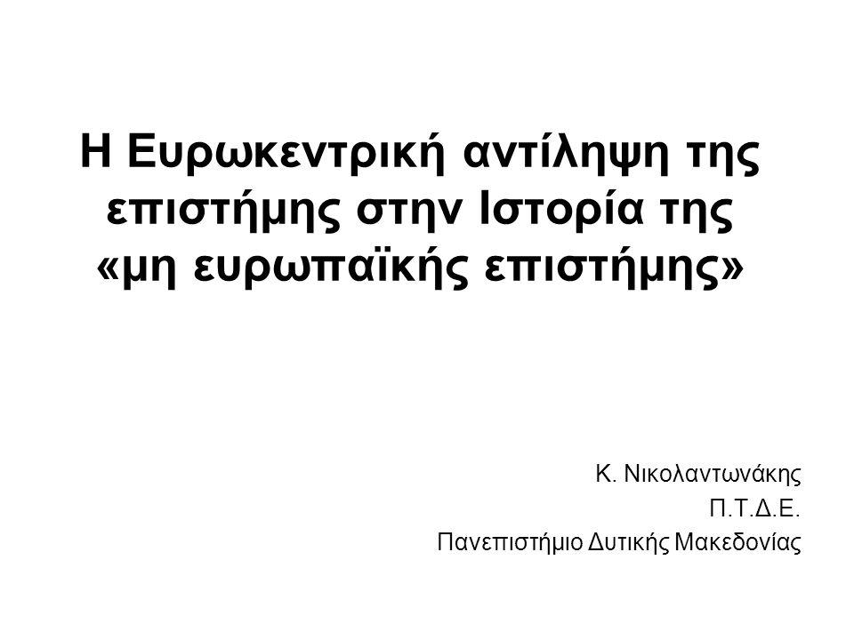 Η Ευρωκεντρική αντίληψη της επιστήμης στην Ιστορία της «μη ευρωπαϊκής επιστήμης» Κ. Νικολαντωνάκης Π.Τ.Δ.Ε. Πανεπιστήμιο Δυτικής Μακεδονίας