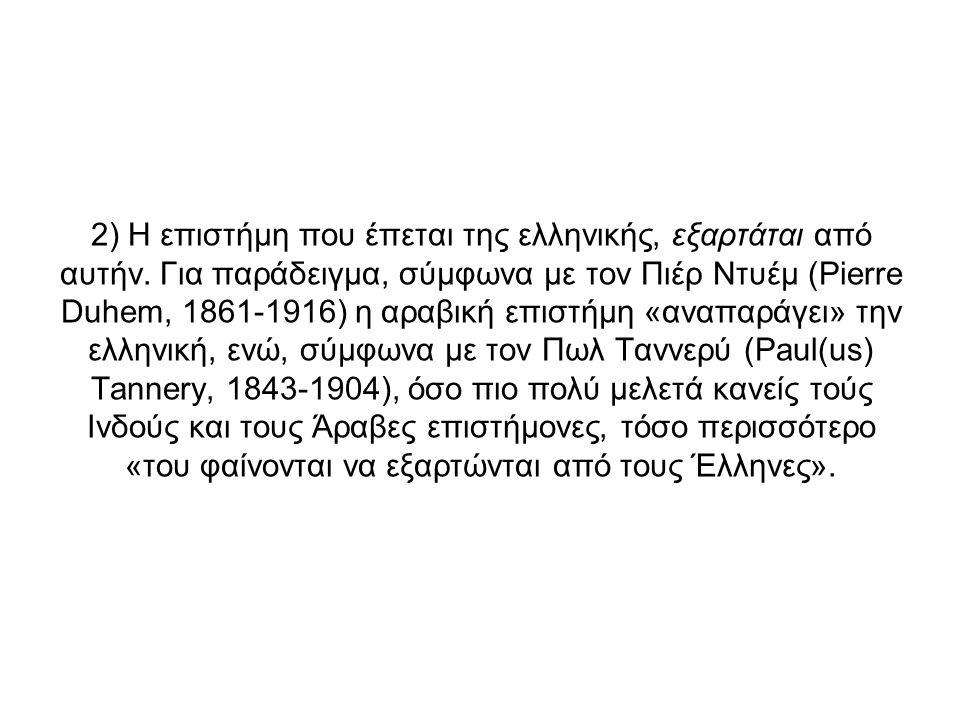 2) Η επιστήμη που έπεται της ελληνικής, εξαρτάται από αυτήν. Για παράδειγμα, σύμφωνα με τον Πιέρ Ντυέμ (Pierre Duhem, 1861-1916) η αραβική επιστήμη «α