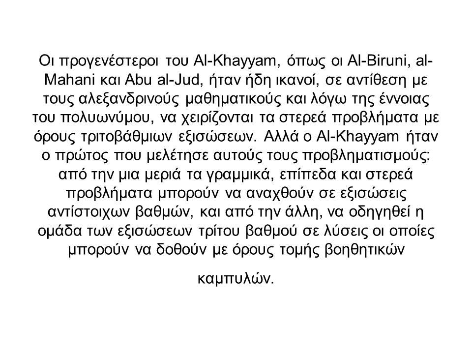 Οι προγενέστεροι του Al-Khayyam, όπως οι Al-Biruni, al- Mahani και Abu al-Jud, ήταν ήδη ικανοί, σε αντίθεση με τους αλεξανδρινούς μαθηματικούς και λόγ