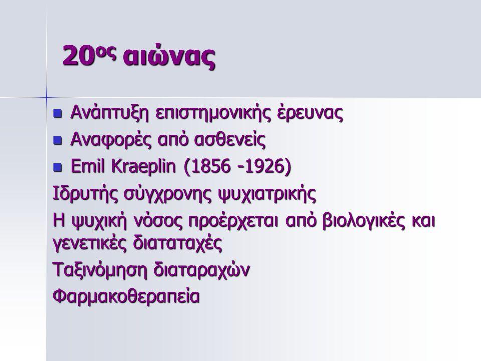 20 ος αιώνας Ανάπτυξη επιστημονικής έρευνας Ανάπτυξη επιστημονικής έρευνας Αναφορές από ασθενείς Αναφορές από ασθενείς Emil Kraeplin (1856 -1926) Emil