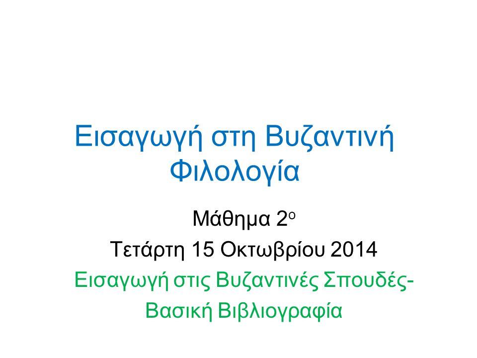 Εισαγωγή στη Βυζαντινή Φιλολογία Μάθημα 2 ο Τετάρτη 15 Οκτωβρίου 2014 Εισαγωγή στις Βυζαντινές Σπουδές- Βασική Βιβλιογραφία
