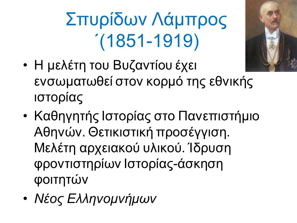 Σπυρίδων Λάμπρος ΄(1851-1919) Η μελέτη του Βυζαντίου έχει ενσωματωθεί στον κορμό της εθνικής ιστορίας Καθηγητής Ιστορίας στο Πανεπιστήμιο Αθηνών.