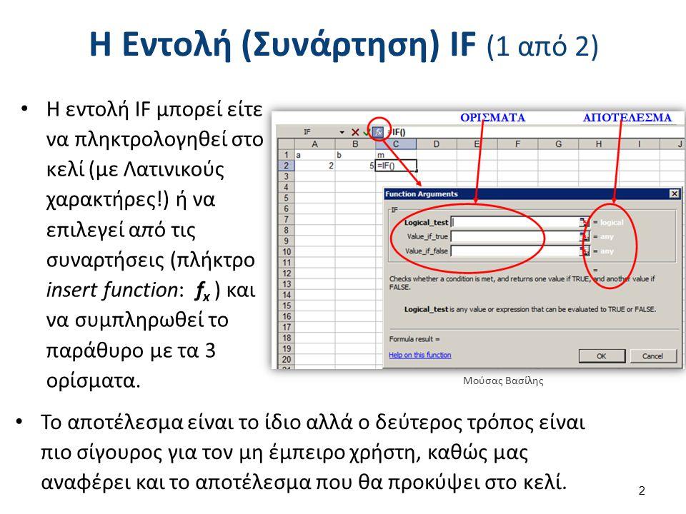 Η Εντολή (Συνάρτηση) IF (1 από 2) Η εντολή IF μπορεί είτε να πληκτρολογηθεί στο κελί (με Λατινικούς χαρακτήρες!) ή να επιλεγεί από τις συναρτήσεις (πλήκτρο insert function: f x ) και να συμπληρωθεί το παράθυρο με τα 3 ορίσματα.