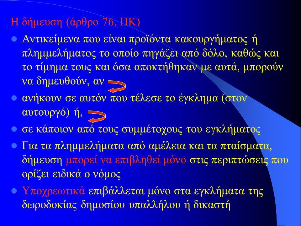 Η δήμευση (άρθρο 76, ΠΚ) Αντικείμενα που είναι προϊόντα κακουργήματος ή πλημμελήματος το οποίο πηγάζει από δόλο, καθώς και το τίμημα τους και όσα αποκ