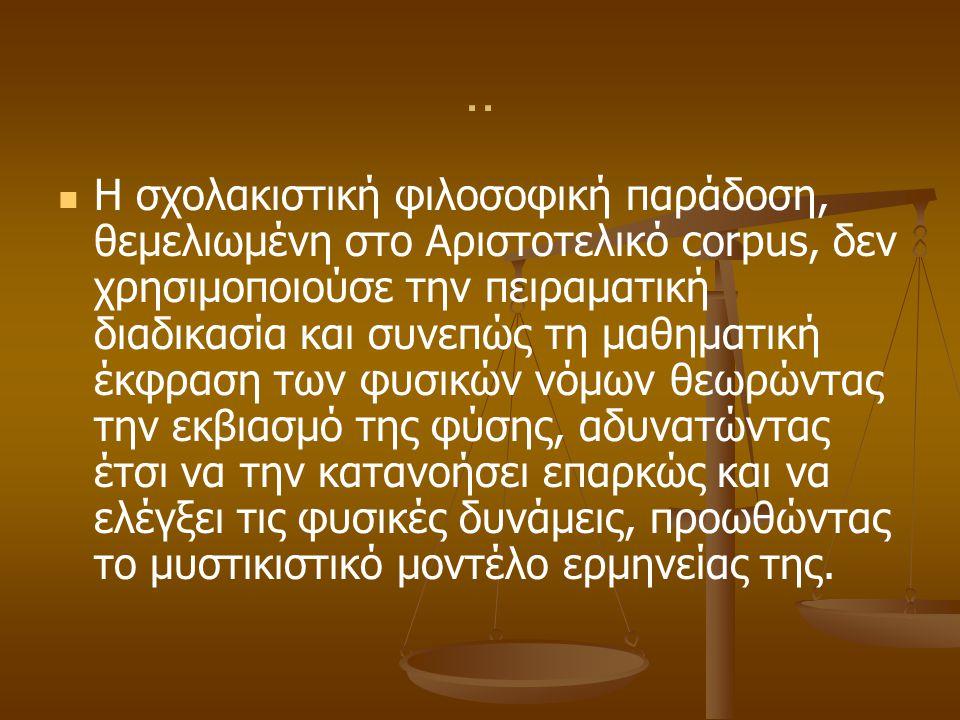 .. Η σχολακιστική φιλοσοφική παράδοση, θεμελιωμένη στo Αριστοτελικό corpus, δεν χρησιμοποιούσε την πειραματική διαδικασία και συνεπώς τη μαθηματική έκ