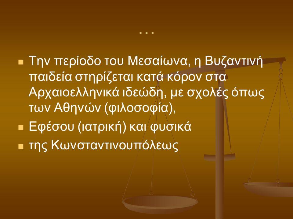 … Την περίοδο του Μεσαίωνα, η Βυζαντινή παιδεία στηρίζεται κατά κόρον στα Αρχαιοελληνικά ιδεώδη, με σχολές όπως των Αθηνών (φιλοσοφία), Εφέσου (ιατρικ