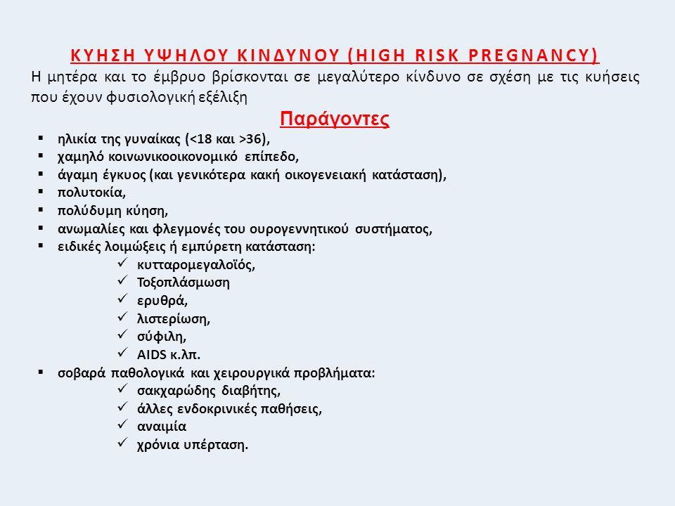 ΚΥΗΣΗ ΥΨΗΛΟΥ ΚΙΝΔΥΝΟΥ (HIGH RISK PREGNANCY) Η μητέρα και το έμβρυο βρίσκονται σε μεγαλύτερο κίνδυνο σε σχέση με τις κυήσεις που έχουν φυσιολογική εξέλιξη Παράγοντες  ηλικία της γυναίκας ( 36),  χαμηλό κοινωνικοοικονομικό επίπεδο,  άγαμη έγκυος (και γενικότερα κακή οικογενειακή κατάσταση),  πολυτοκία,  πολύδυμη κύηση,  ανωμαλίες και φλεγμονές του ουρογεννητικού συστήματος,  ειδικές λοιμώξεις ή εμπύρετη κατάσταση: κυτταρομεγαλοϊός, Τοξοπλάσμωση ερυθρά, λιστερίωση, σύφιλη, AIDS κ.λπ.