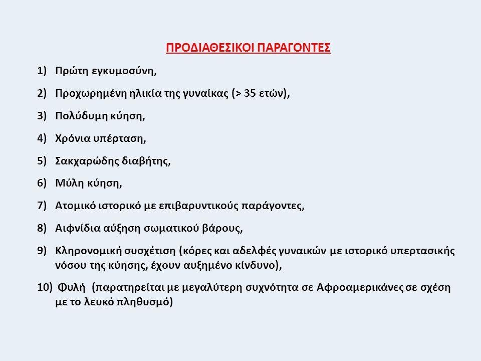 ΠΡΟΔΙΑΘΕΣΙΚΟΙ ΠΑΡΑΓΟΝΤΕΣ 1)Πρώτη εγκυμοσύνη, 2)Προχωρημένη ηλικία της γυναίκας (> 35 ετών), 3)Πολύδυμη κύηση, 4)Χρόνια υπέρταση, 5)Σακχαρώδης διαβήτης, 6)Μύλη κύηση, 7)Ατομικό ιστορικό με επιβαρυντικούς παράγοντες, 8)Αιφνίδια αύξηση σωματικού βάρους, 9)Κληρονομική συσχέτιση (κόρες και αδελφές γυναικών με ιστορικό υπερτασικής νόσου της κύησης, έχουν αυξημένο κίνδυνο), 10) Φυλή (παρατηρείται με μεγαλύτερη συχνότητα σε Αφροαμερικάνες σε σχέση με το λευκό πληθυσμό)